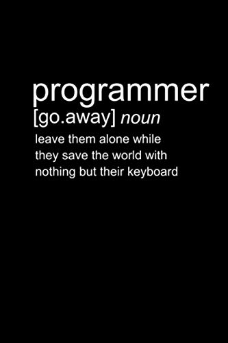Programmer [go.away] Noun Leave them along while thy save the world with nothing but their keyboard: Programming Coder Journal For Computer Coding ... x 9 inches Software Developer Lined Notebook