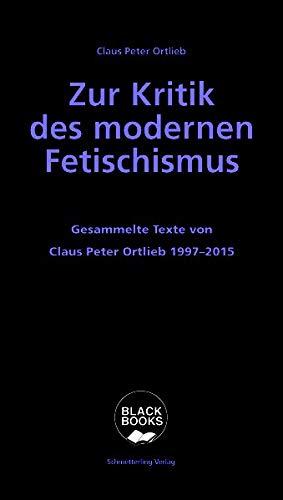Zur Kritik des modernen Fetischismus: Die Grenzen bürgerlichen Denkens. Gesammelte Texte von Claus Peter Ortlieb 1997 - 2015 (Black books)
