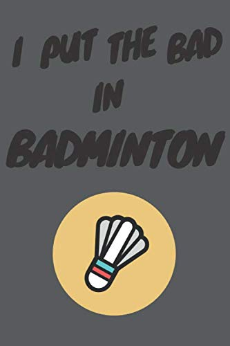 I put the Bad in Badminton: Notebook Journal Notepad Log for Badminton Enthusiasts