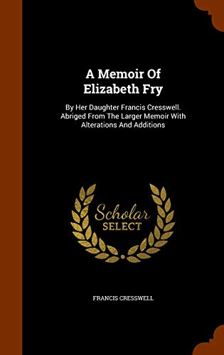 A Memoir Of Elizabeth Fry: By Her Daughter Francis Cresswell. Abriged From...