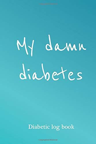 My Damn Diabetes - Diabetic Log Book: diabetic journal log book, diabetes glucose tracker