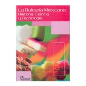 La Dulceria Mexicana/ The Mexican Candy: Historia, Ciencia Y Tecnologia/ History, Science and Technology