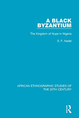 A Black Byzantium: The Kingdom of Nupe in Nigeria (African Ethnographic Studies of the 20th Century Book 49)