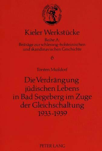 Die Verdrängung jüdischen Lebens in Bad Segeberg im Zuge der Gleichschaltung 1933-1939 (Kieler Werkstücke / Reihe A: Beiträge zur schleswig-holsteinischen und skandinavischen Geschichte, Band 6)