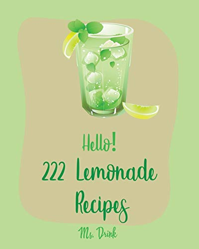 Hello! 222 Lemonade Recipes: Best Lemonade Cookbook Ever For Beginners [Raspberry Cookbook, Salad Bowl Cookbook, Tequila Cocktail Recipe Book, Vodka Cocktail Recipe, Summer Cocktail Cookbook] [Book 1]