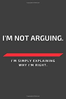 I'm not arguing. I'm simply explaining why i'm right.: 6x9 Ruled 110 pages Funny Notebook Sarcastic Humor Journal, perfect motivational gag gift for ... adults, for entrepeneur, for women, for men