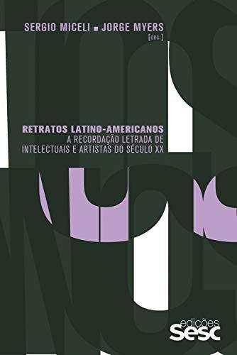 Retratos latino-americanos: a recordação letrada de intelectuais e artistas do século XX (Portuguese Edition)