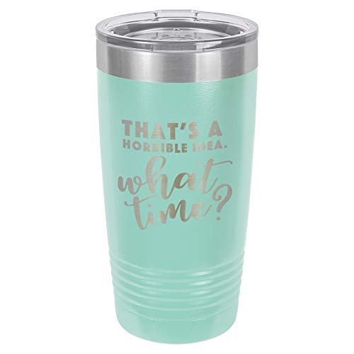THATS A HORRIBLE IDEA WHAT TIME Teal 20 oz Drink Tumbler With Straw   Engraved Stainless Steel Travel Mug   Funny Quote Gift Idea   OnlyGifts.com