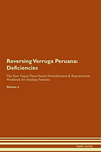 Reversing Verruga Peruana: Deficiencies The Raw Vegan Plant-Based Detoxification & Regeneration Workbook for Healing Patients. Volume...