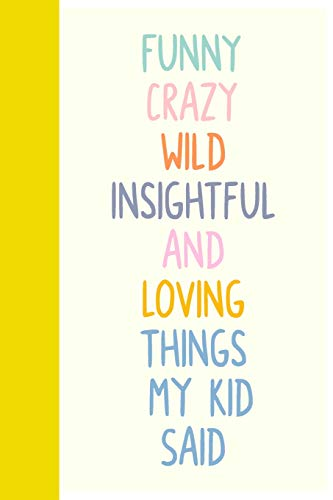 Funny Crazy Wild Insightful and Loving Things My Kid Said: Cute Notebook for Memory Keeping with Fun Colorful Cover Design