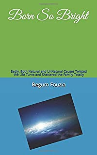Born So Bright: Sadly, Both Natural and UnNatural Causes Twisted the Life Turns and Shattered the Family Totally
