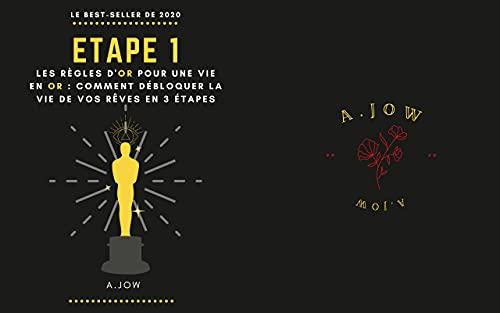 Les règles d'or pour une vie en or : Comment débloquer en 3 étapes la vie de vos rêves tout en savourant votre présent, la vie?: Etape 1 (French Edition)