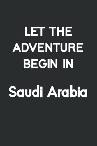 Let the adventure begin in Saudi Arabia: Lined Notebook / Journal Gift, 110 Pages, 6x9, Soft Cover, Matte Finish/ travel journal