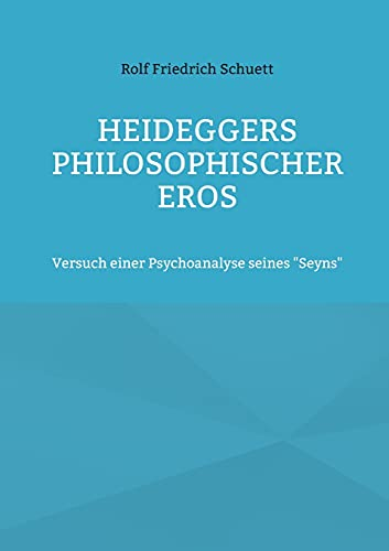 """Heideggers philosophischer Eros: Versuch einer Psychoanalyse seines """"Seyns"""""""