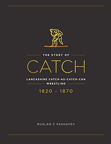 The Story of Catch: The Story of Lancashire Catch-as-catch-can Wrestling. FIRST FIFTY YEARS 1820-1870.