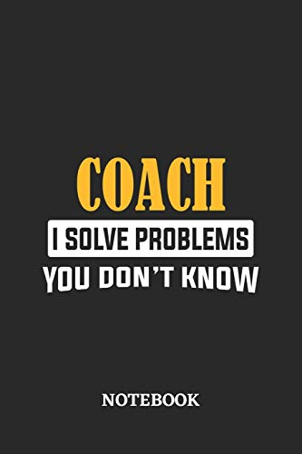 Coach I Solve Problems You Don't Know Notebook: 6x9 inches - 110 ruled, lined pages • Greatest Passionate Office Job Journal Utility • Gift, Present Idea