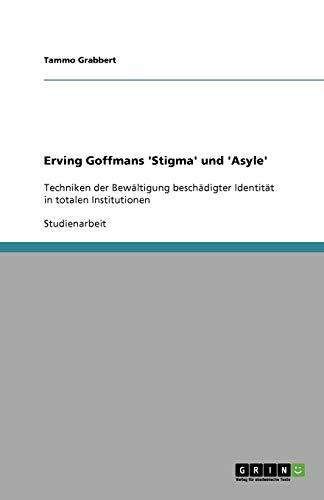 Erving Goffmans 'Stigma' und 'Asyle': Techniken der Bewältigung beschädigter Identität in totalen Institutionen