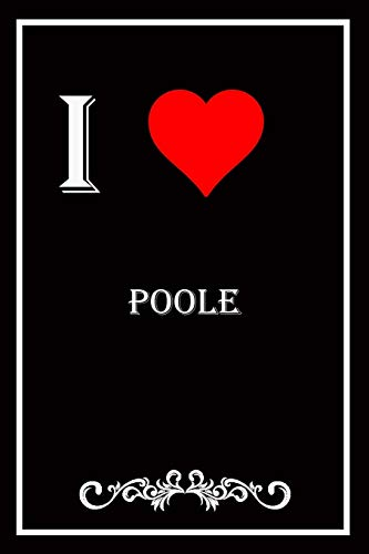 I Love Poole: Blank Lined Journal Notebook, Funny Poole Notebook,I heart Poole City, Poole Journal, Ruled, Writing Book, Notebook for Poole lovers, Poole gifts