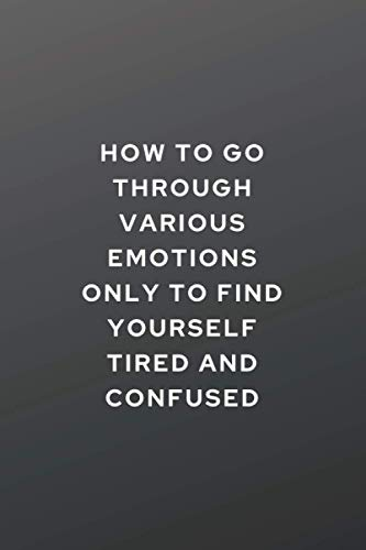 How to go through various emotions only to find yourself tired and confused: Self Reflection & Soul Searching Journal- Sarcastic Gag Gifts Ideas - ... - A SPIRITUAL JOURNEY THROUGH LIFE AND DEATH.