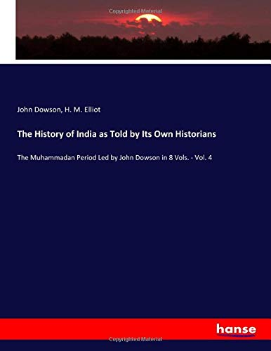 The History of India as Told by Its Own Historians: The Muhammadan Period Led by John Dowson in 8 Vols. - Vol. 4