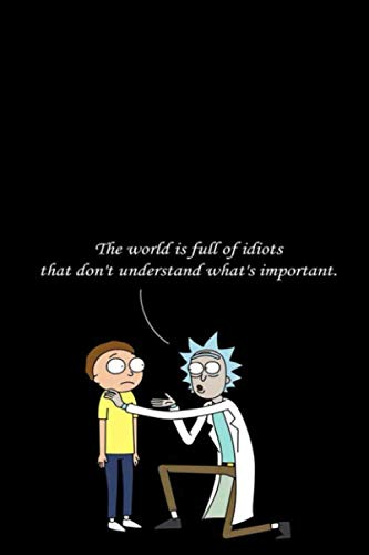 The world is full of idiots that don't understand what's important Notebook: Rick And Morty: Lovely Composition Notes Lined Notebook for Work / ... (6