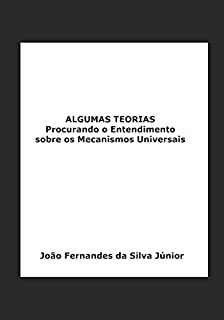 ALGUMAS TEORIAS: Procurando o Entendimento sobre os Mecanismos Universais (Portuguese Edition)