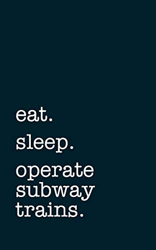 eat. sleep. operate subway trains. - Lined Notebook: Writing Journal