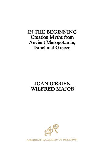 In the Beginning: Creation Myths from Ancient Mesopotamia, Israel and Greece (American Academy of Religion)