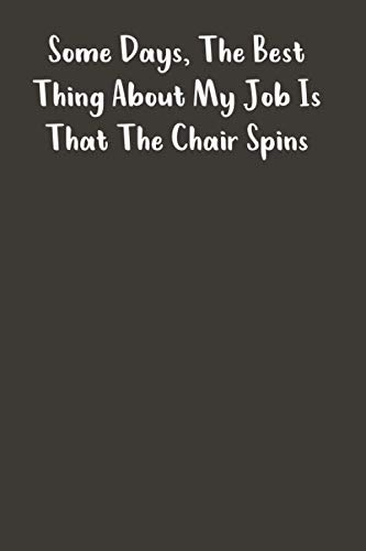 Some Days, The Best Thing About My Job Is That The Chair Spins : Cute and perfect Blank Notebook Journal: Lined Notebook / Journal Gift, 100 Pages, 6x9, Soft Cover, Matte Finish