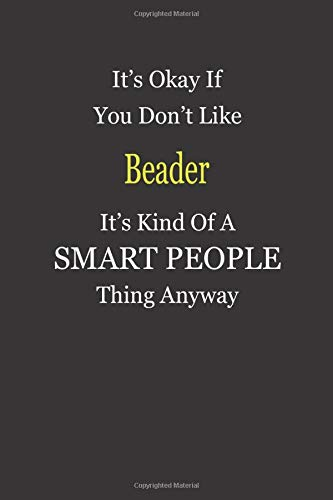 It\'s Okay If You Don\'t Like Beader It\'s Kind Of A Smart People Thing Anyway: Blank Lined Notebook Journal Gift Idea