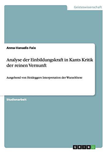Analyse der Einbildungskraft in Kants Kritik der reinen Vernunft: Ausgehend von Heideggers Interpretation der Wurzelthese