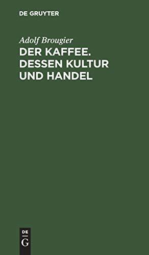 Der Kaffee. Dessen Kultur und Handel: Vortrag gehalten am 26. Oktober 1886 im kaufmännischen Verein München von Adolf Brougier (in Firma Kathreiner's ... über den Terminhandel im Kaffeegeschäft