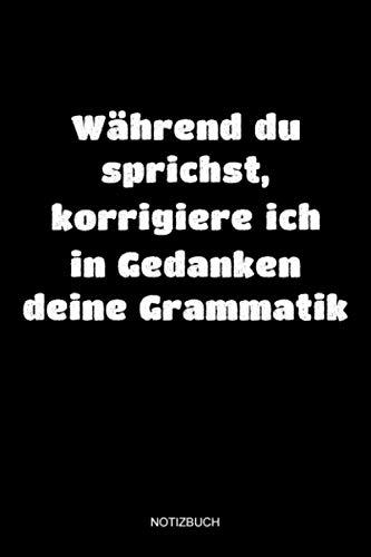 Während Du sprichst, korrigiere ich in Gedanken deine Grammatik Notizbuch: Notizheft für Deutschlehrer und Schüler in der Schule, Geschenk für Lehrer ... Geschenkidee Studenten in der Uni