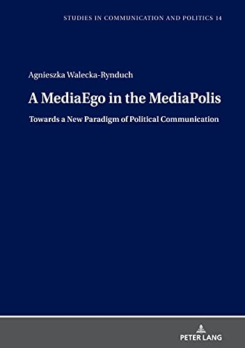 A MediaEgo in the MediaPolis. Towards a New Paradigm of Political Communication (Studies in Communication and Politics) (English Edition)
