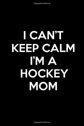 I Can't Keep Calm I'm A Hockey Mom: Book Lined Journal Funny Notebook Crazy Hockey Squad Moms Life Appreciation Gift & Stuff