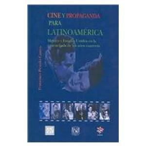 Cine Y Propaganda Para Latinoamerica/ Cinema and Advertising for Latinamerica: Mexico y Estados Unidos en la encrucijada de los anos cuarenta
