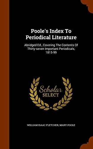 Poole's Index to Periodical Literature: Abridged Ed., Covering the Contents of Thirty-Seven Important Periodicals, 1815-99