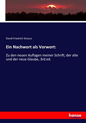Ein Nachwort als Vorwort:: Zu den neuen Auflagen meiner Schrift; der alte und der neue Glaube, 3rd ed.
