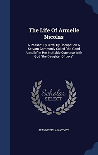 LIFE OF ARMELLE NICOLAS: A Peasant by Birth, by Occupation a Servant Commonly Called the Good Armelle in Her Ineffable Converse with God the Daughter of Love