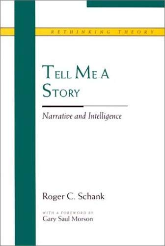 Shank, R: Tell Me a Story: Narrative and Intelligence (Rethinking Theory)