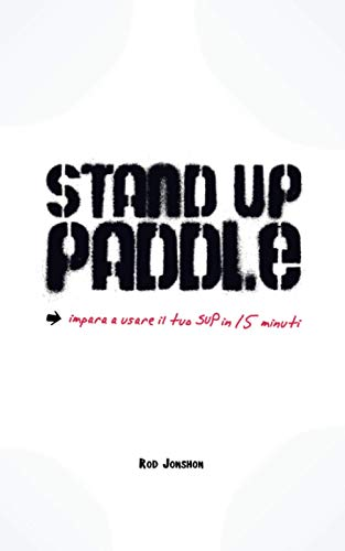 Stand Up Paddle: una guida pratica e veloce per imparare a usare il SUP con facilità e sicurezza!