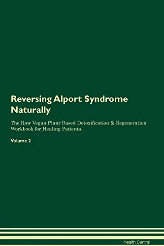 Reversing Alport Syndrome Naturally The Raw Vegan Plant-Based Detoxification & Regeneration Workbook for Healing Patients. Volume 2