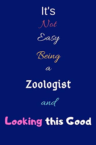 It's Not Easy Being A Zoologist and Looking This Good: Blank-Lined Journal/Notebook/Diary for Zoologists & STEM Students – Cool Birthday Present & Zoology Gift