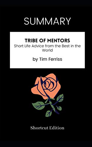SUMMARY - Tribe of Mentors: Short Life Advice from the Best in the World by Tim Ferriss