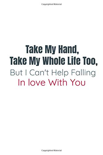 Take my hand, take my whole life too, but I can't help falling in love with you : Valentines Day Notebook/Journal Gifts: 120 pages and (6 x 9) inches in size.