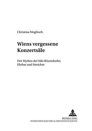 Wiens Vergessene Konzertsaele: Der Mythos Der Saele Boesendorfer, Ehrbar Und Streicher