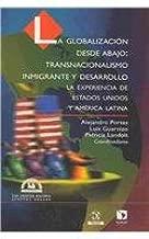 La globalizacion desde abajo/ Globalization from Below: Transnacionalismo inmigrante y desarrollo, la experiencia de Estados Unidos y America Latina/ ... The Social Sciences) (Spanish Edition)
