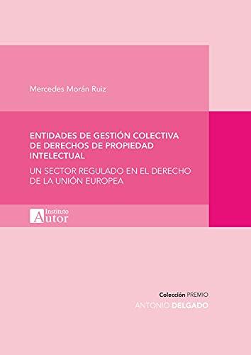 Entidades de gestión colectiva de derechos de propiedad intelectual: Un sector regulado en el derecho de la Unión Europea