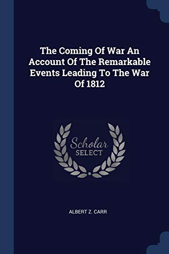 The Coming Of War An Account Of The Remarkable Events Leading To The War Of 1812