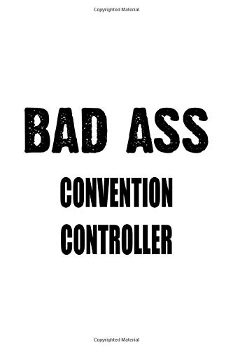Bad Ass Convention Controller: Funny Convention Controller Notebook, Convention Co Journal Gift, Diary, Doodle Gift or Notebook | 6 x 9 Compact Size, 109 Blank Lined Pages